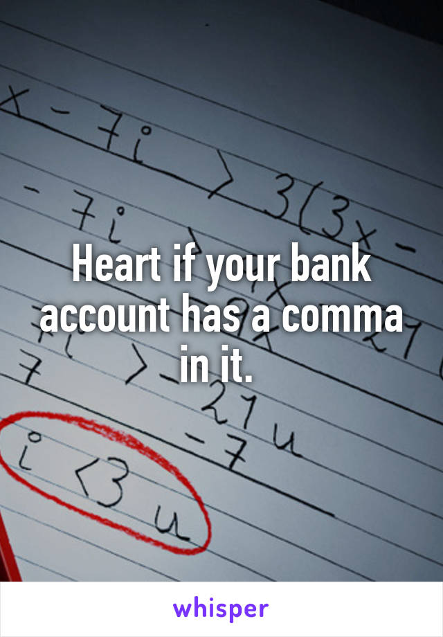 Heart if your bank account has a comma in it.