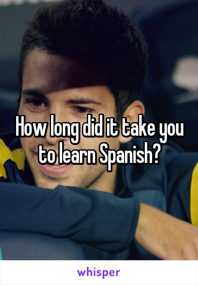 How long did it take you to learn Spanish?