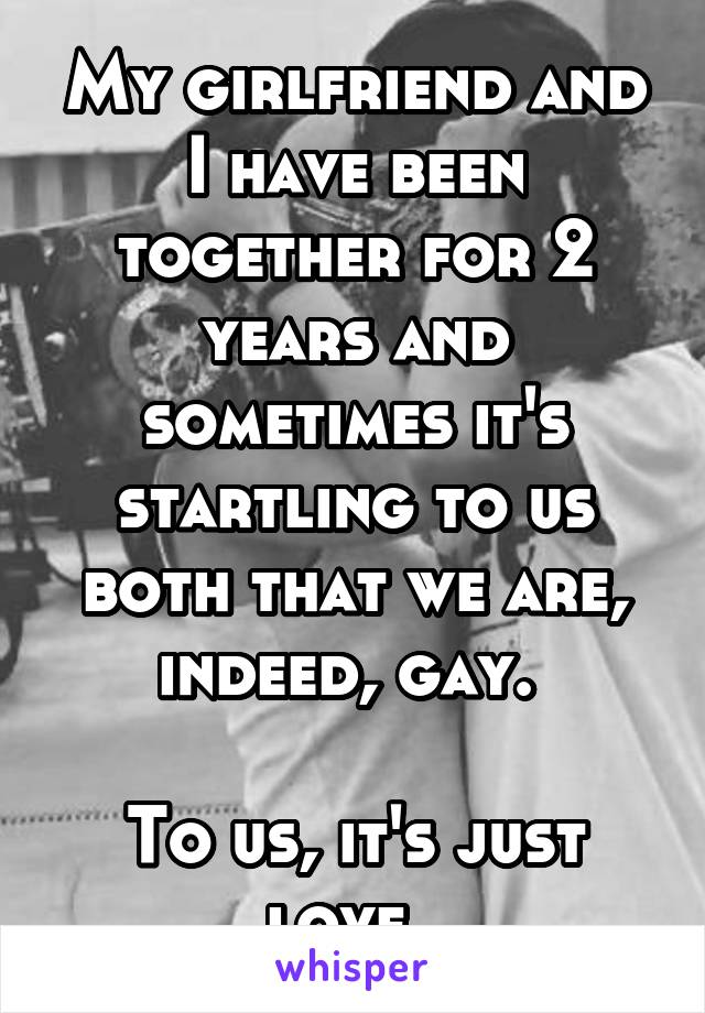 My girlfriend and I have been together for 2 years and sometimes it's startling to us both that we are, indeed, gay.   To us, it's just love.