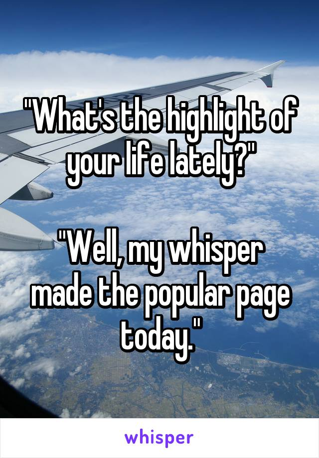 """""""What's the highlight of your life lately?""""  """"Well, my whisper made the popular page today."""""""
