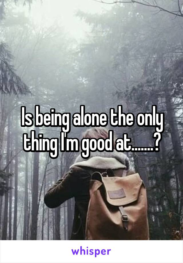 Is being alone the only thing I'm good at.......?
