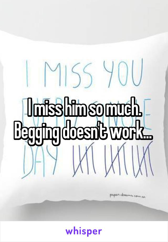 I miss him so much. Begging doesn't work...