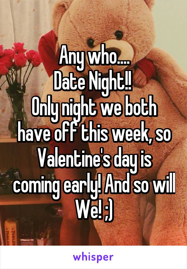 Any who.... Date Night!!  Only night we both have off this week, so Valentine's day is coming early! And so will We! ;)
