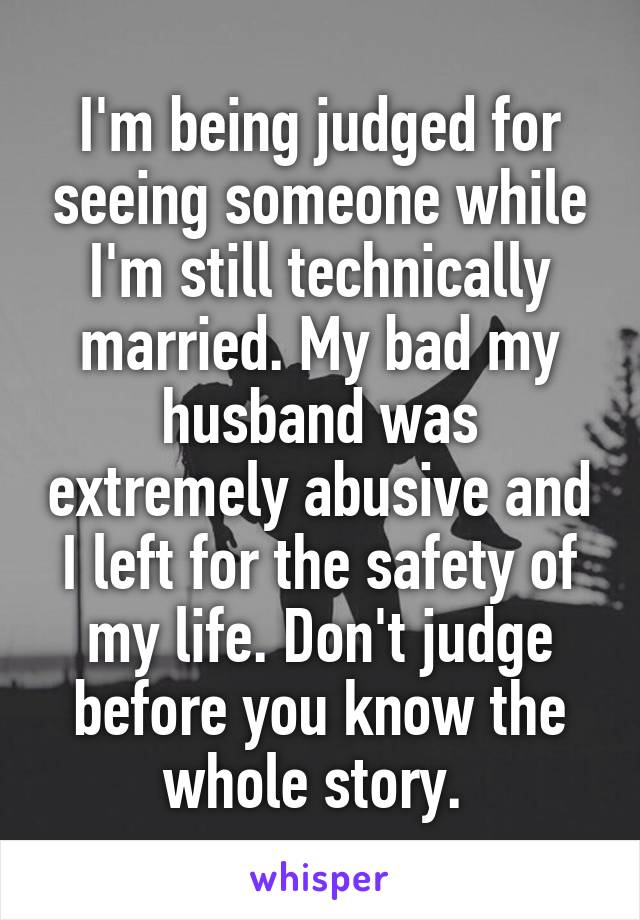 I'm being judged for seeing someone while I'm still technically married. My bad my husband was extremely abusive and I left for the safety of my life. Don't judge before you know the whole story.