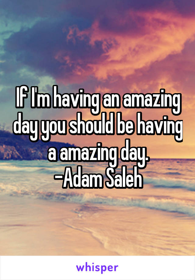 If I'm having an amazing day you should be having a amazing day. -Adam Saleh