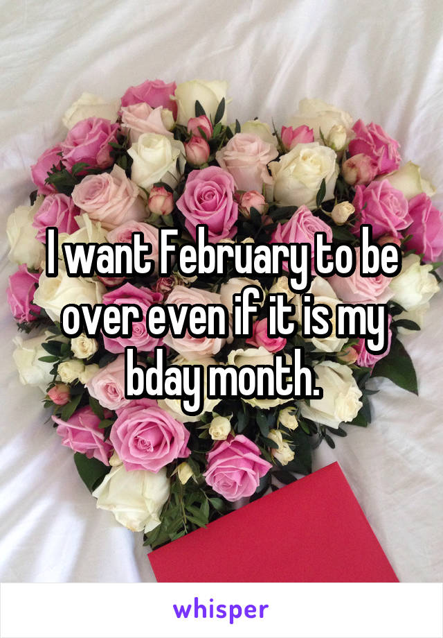 I want February to be over even if it is my bday month.