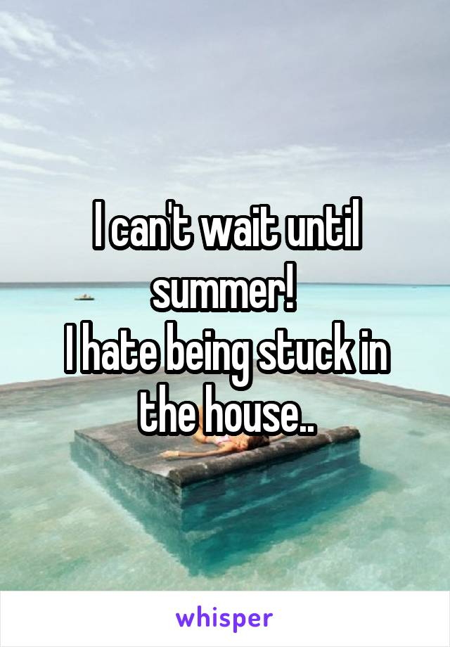 I can't wait until summer!  I hate being stuck in the house..