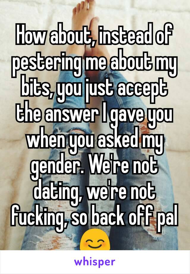 How about, instead of pestering me about my bits, you just accept the answer I gave you when you asked my gender. We're not dating, we're not fucking, so back off pal 😊