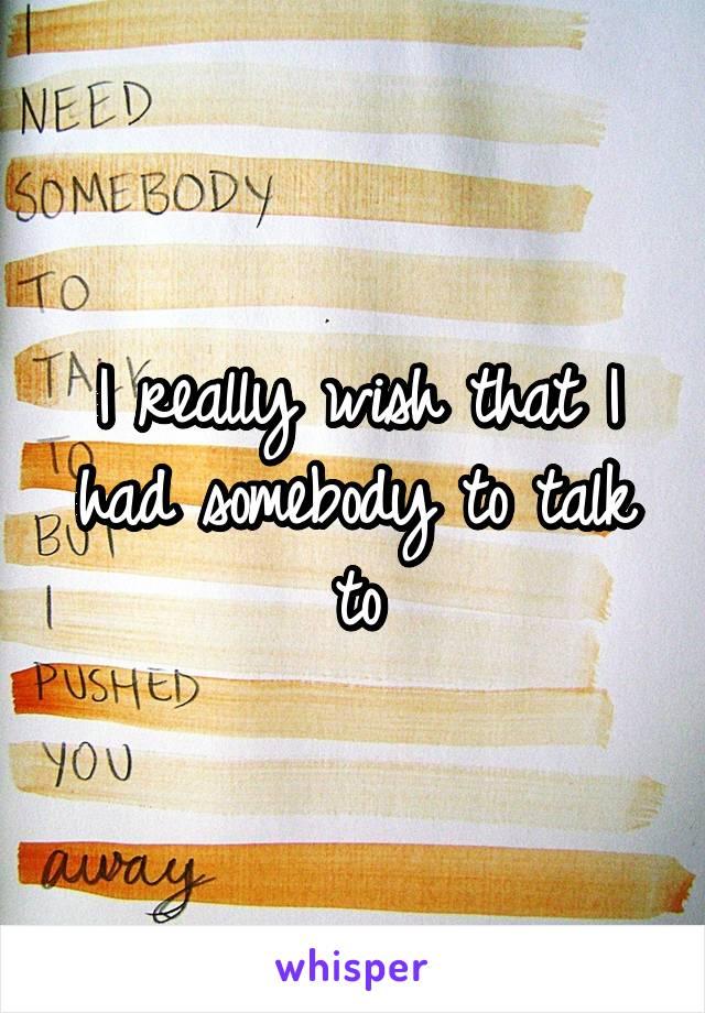 I really wish that I had somebody to talk to