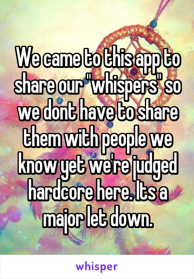 "We came to this app to share our ""whispers"" so we dont have to share them with people we know yet we're judged hardcore here. Its a major let down."