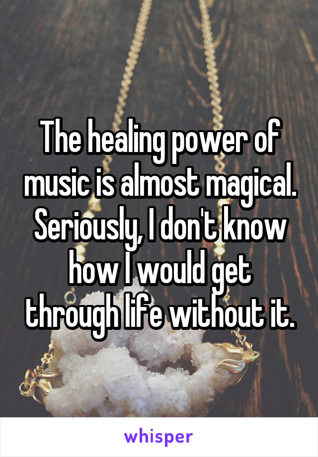 The healing power of music is almost magical. Seriously, I don't know how I would get through life without it.