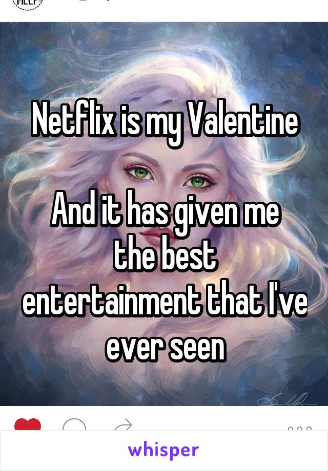 Netflix is my Valentine  And it has given me the best entertainment that I've ever seen