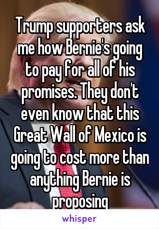 Trump supporters ask me how Bernie's going to pay for all of his promises. They don't even know that this Great Wall of Mexico is going to cost more than anything Bernie is proposing