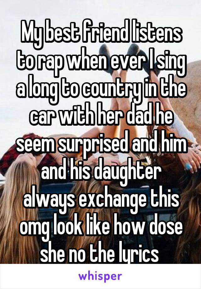 My best friend listens to rap when ever I sing a long to country in the car with her dad he seem surprised and him and his daughter always exchange this omg look like how dose she no the lyrics