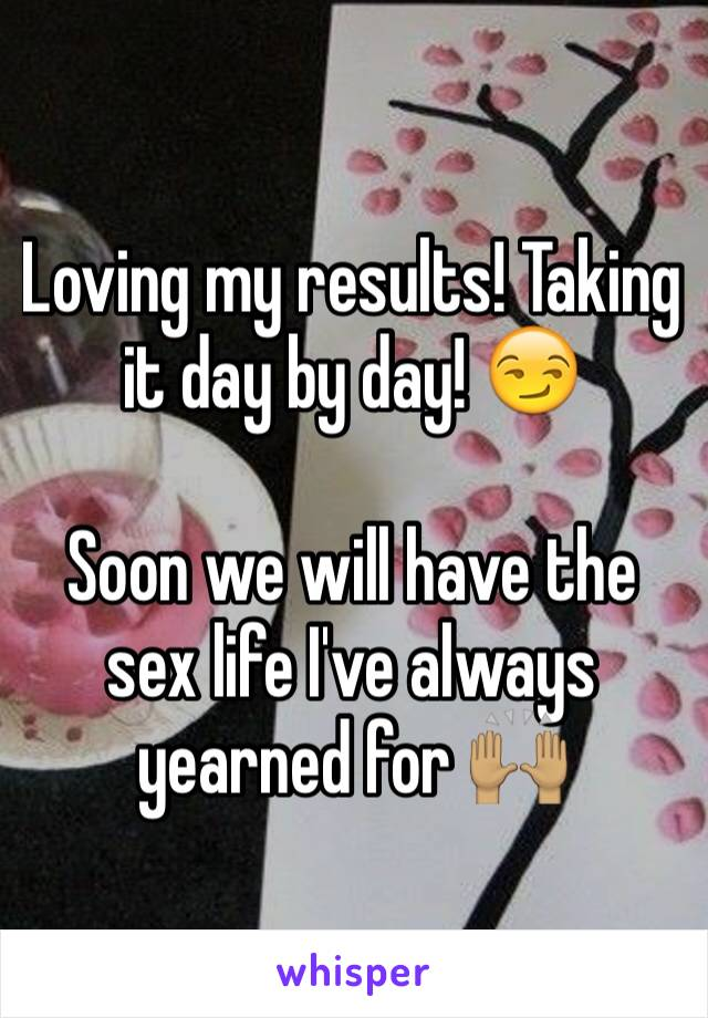 Loving my results! Taking it day by day! 😏   Soon we will have the sex life I've always yearned for 🙌🏽