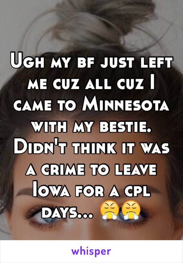 Ugh my bf just left me cuz all cuz I came to Minnesota with my bestie. Didn't think it was a crime to leave Iowa for a cpl days... 😤😤