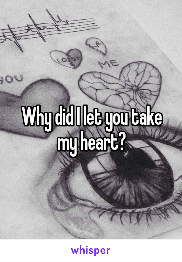 Why did I let you take my heart?