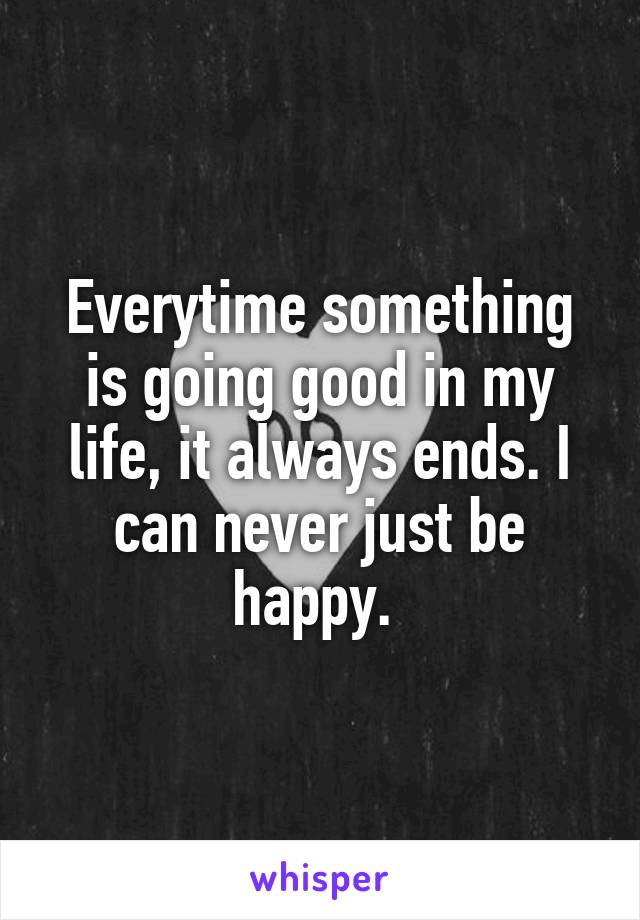 Everytime something is going good in my life, it always ends. I can never just be happy.