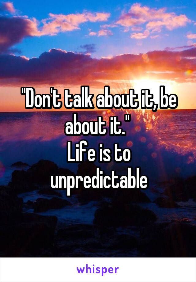 """Don't talk about it, be about it.""  Life is to unpredictable"