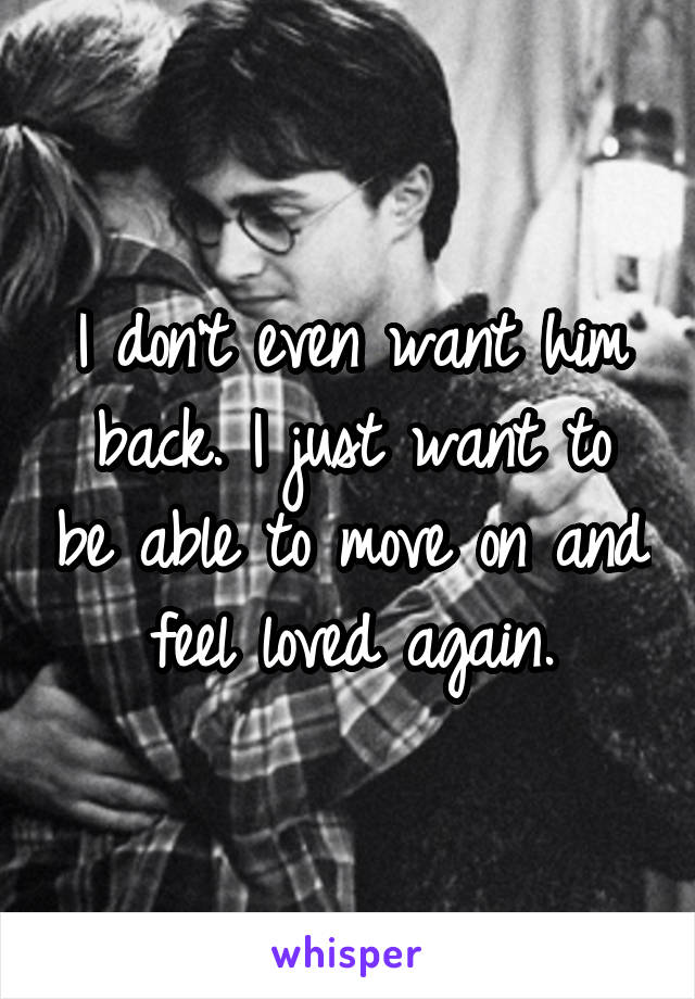 I don't even want him back. I just want to be able to move on and feel loved again.