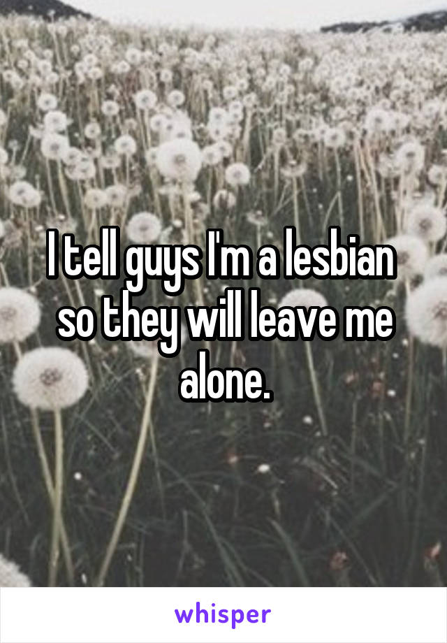 I tell guys I'm a lesbian  so they will leave me alone.