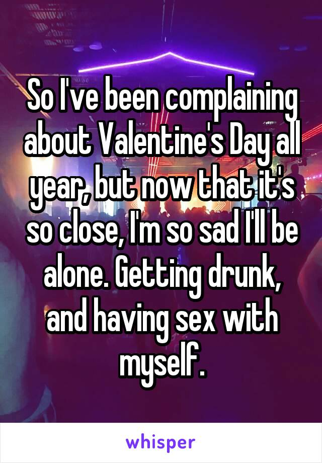 So I've been complaining about Valentine's Day all year, but now that it's so close, I'm so sad I'll be alone. Getting drunk, and having sex with myself.