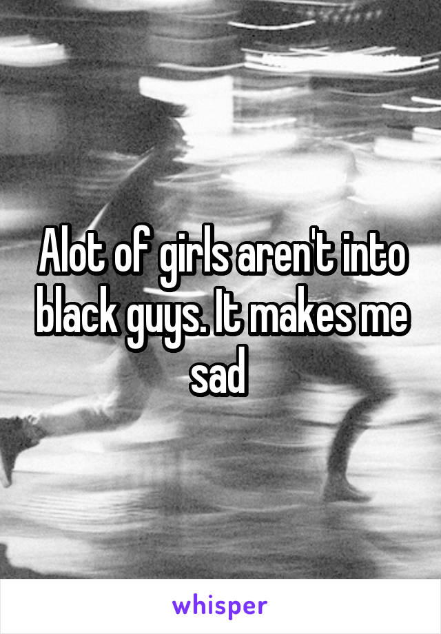 Alot of girls aren't into black guys. It makes me sad