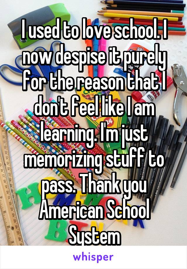 I used to love school. I now despise it purely for the reason that I don't feel like I am learning. I'm just memorizing stuff to pass. Thank you American School System