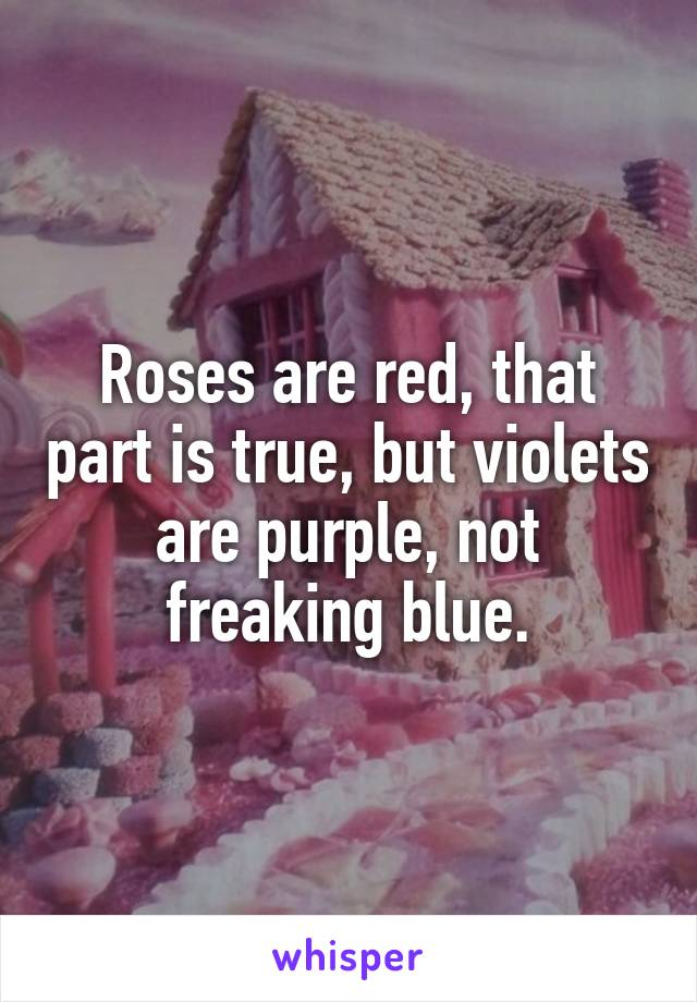 Roses are red, that part is true, but violets are purple, not freaking blue.