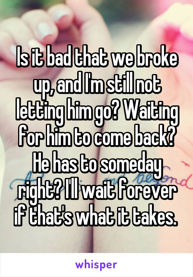 Is it bad that we broke up, and I'm still not letting him go? Waiting for him to come back? He has to someday right? I'll wait forever if that's what it takes.