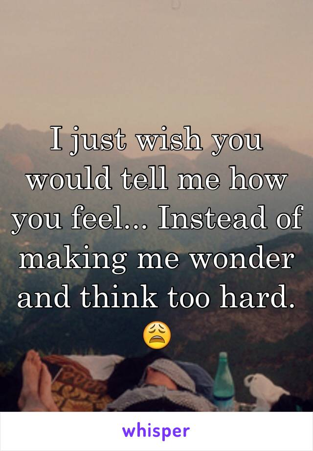 I just wish you would tell me how you feel... Instead of making me wonder and think too hard. 😩