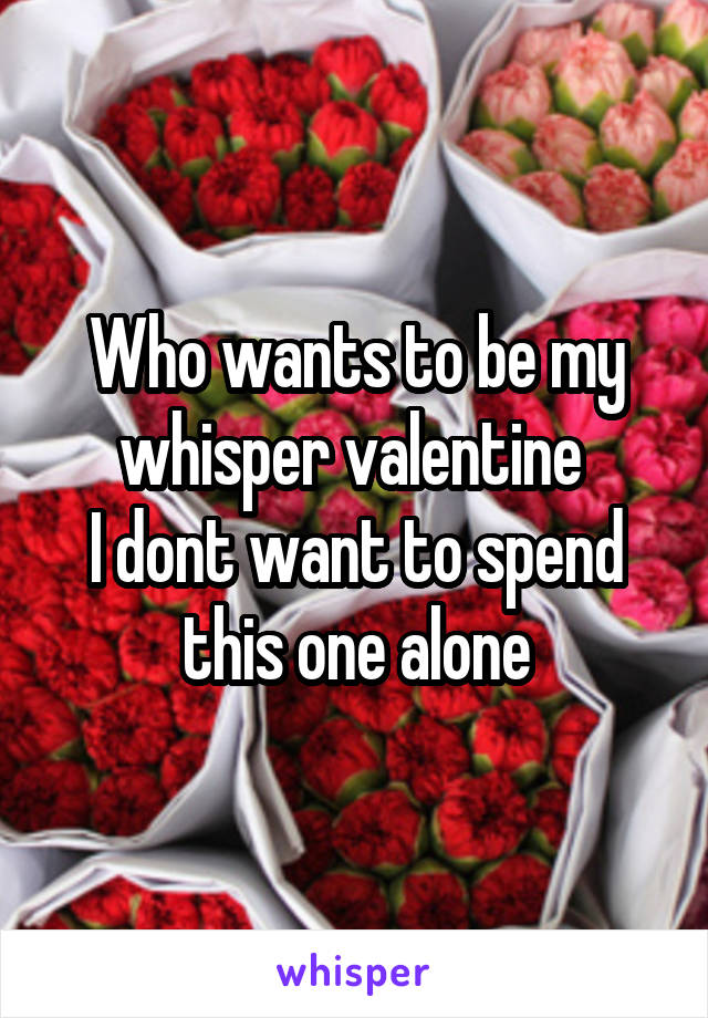 Who wants to be my whisper valentine  I dont want to spend this one alone