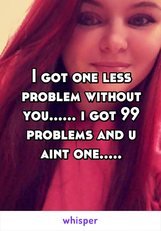 I got one less problem without you...... i got 99 problems and u aint one.....