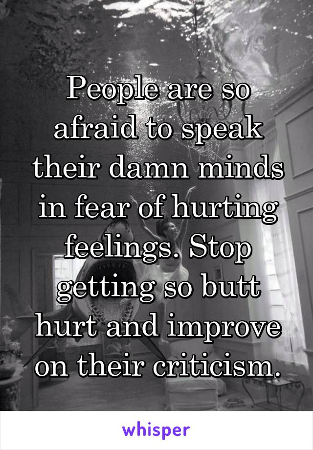 People are so afraid to speak their damn minds in fear of hurting feelings. Stop getting so butt hurt and improve on their criticism.