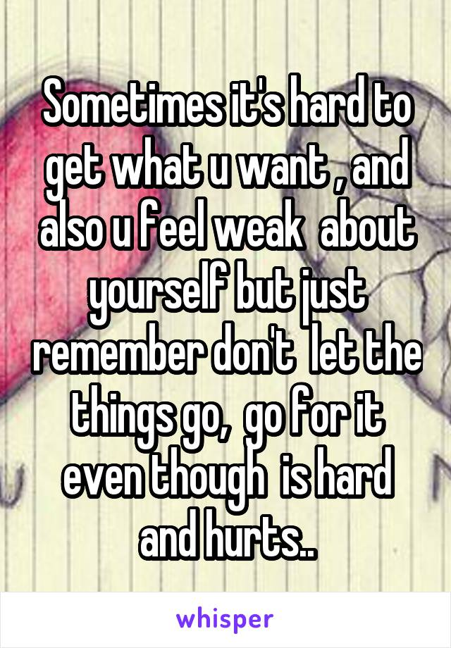 Sometimes it's hard to get what u want , and also u feel weak  about yourself but just remember don't  let the things go,  go for it even though  is hard and hurts..