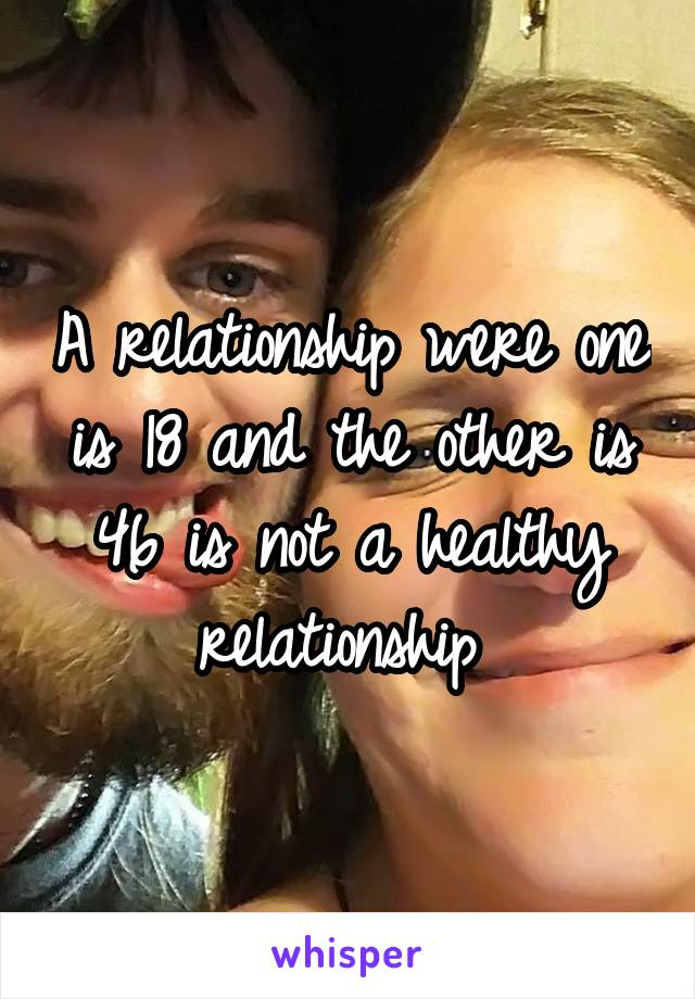 A relationship were one is 18 and the other is 46 is not a healthy relationship