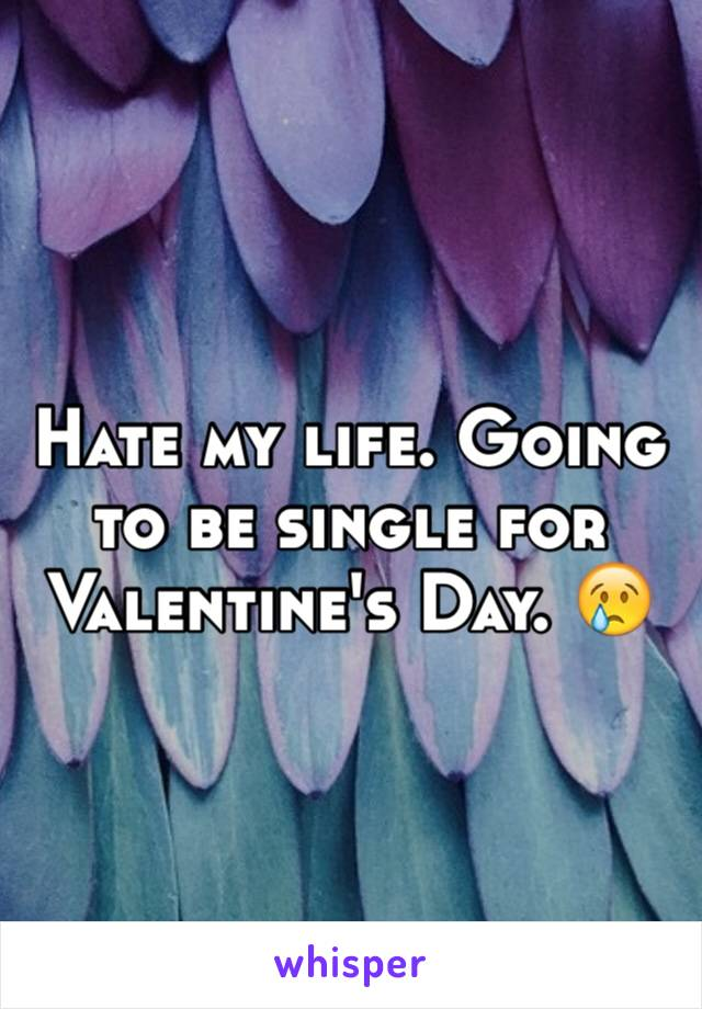 Hate my life. Going to be single for Valentine's Day. 😢