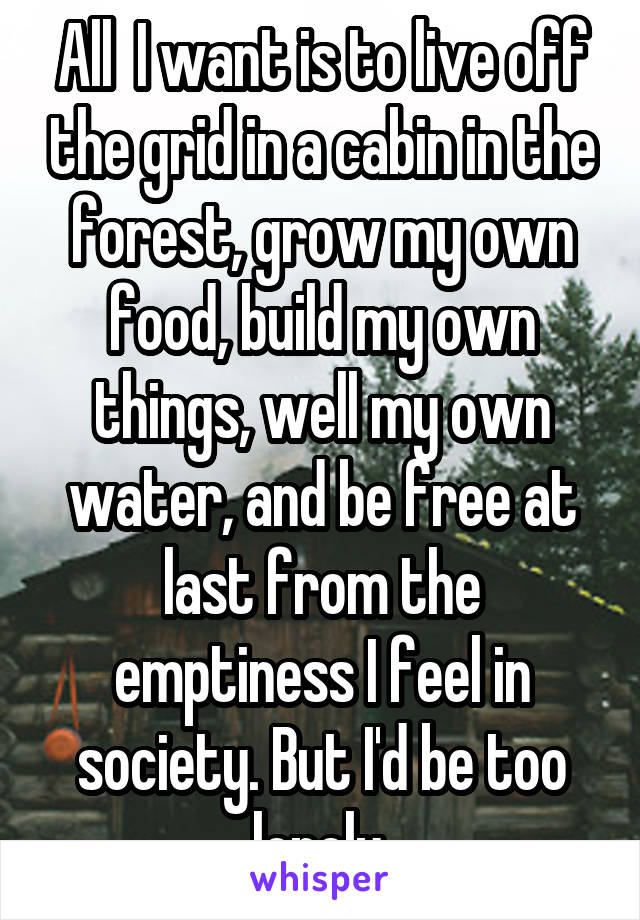 All  I want is to live off the grid in a cabin in the forest, grow my own food, build my own things, well my own water, and be free at last from the emptiness I feel in society. But I'd be too lonely.