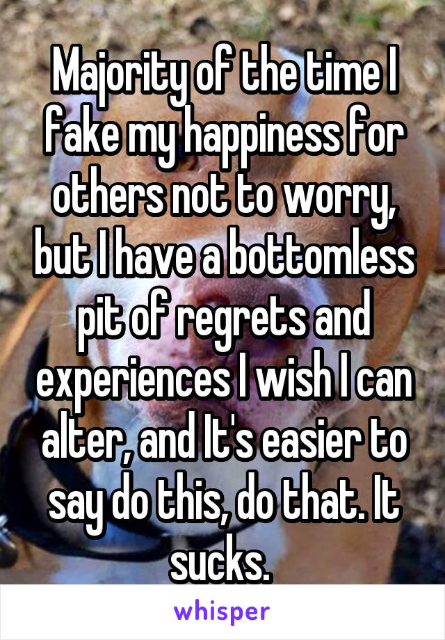 Majority of the time I fake my happiness for others not to worry, but I have a bottomless pit of regrets and experiences I wish I can alter, and It's easier to say do this, do that. It sucks.