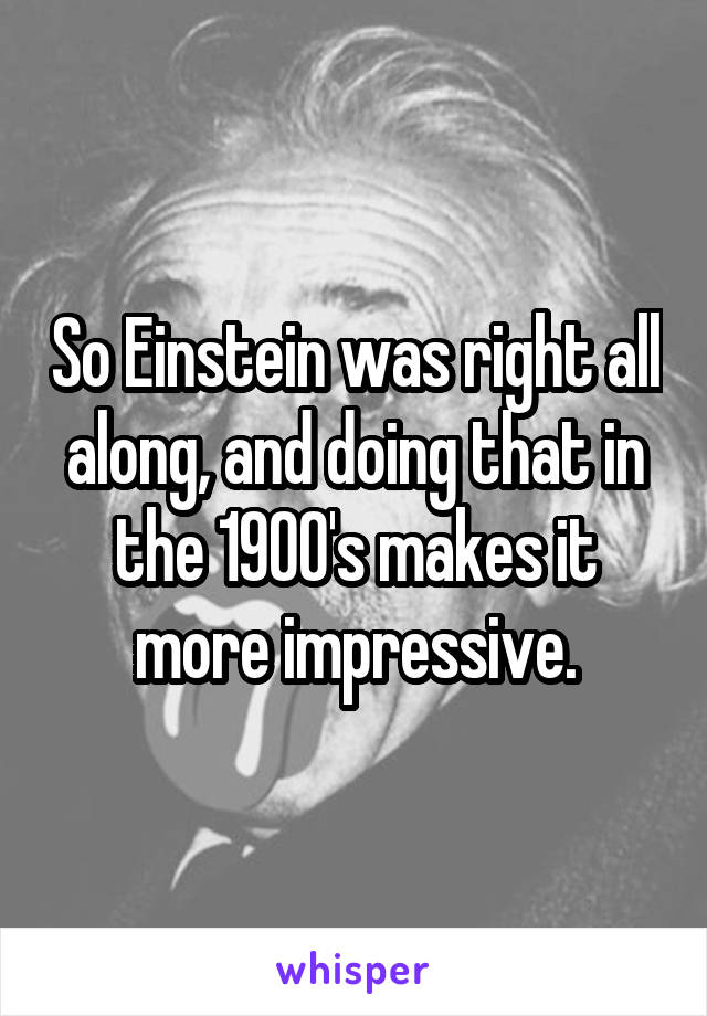 So Einstein was right all along, and doing that in the 1900's makes it more impressive.