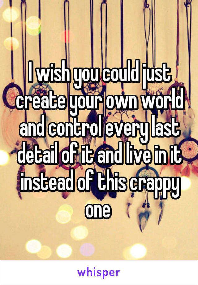 I wish you could just create your own world and control every last detail of it and live in it instead of this crappy one