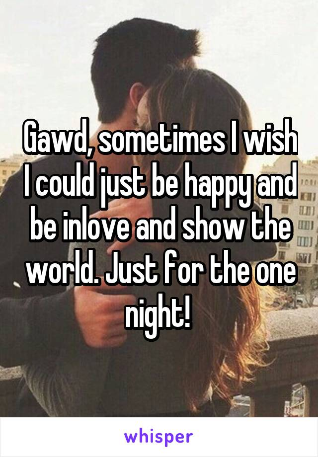 Gawd, sometimes I wish I could just be happy and be inlove and show the world. Just for the one night!