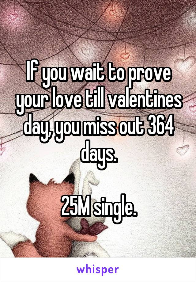 If you wait to prove your love till valentines day, you miss out 364 days.  25M single.