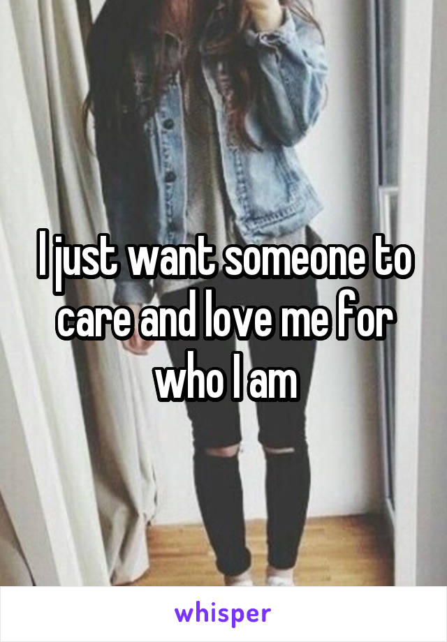 I just want someone to care and love me for who I am