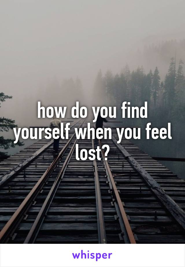 how do you find yourself when you feel lost?