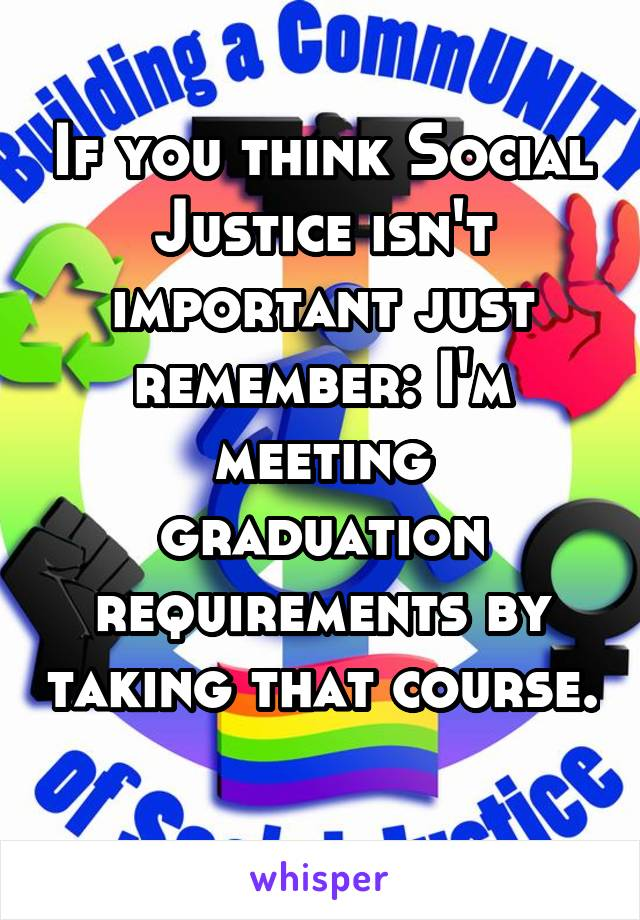 If you think Social Justice isn't important just remember: I'm meeting graduation requirements by taking that course.