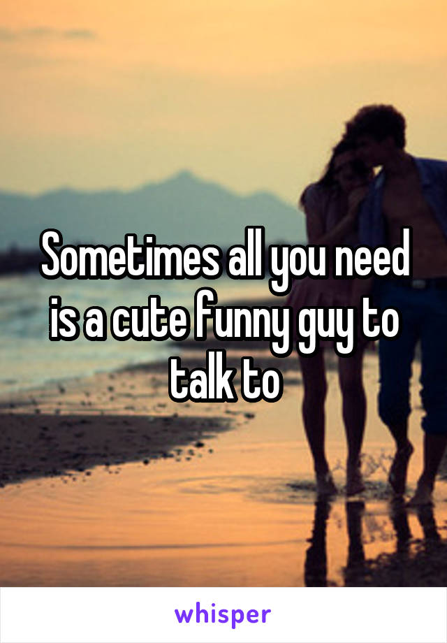Sometimes all you need is a cute funny guy to talk to