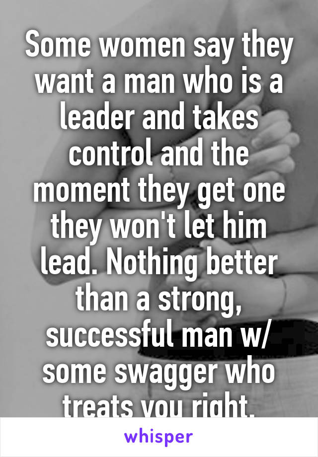 Some women say they want a man who is a leader and takes control and the moment they get one they won't let him lead. Nothing better than a strong, successful man w/ some swagger who treats you right.