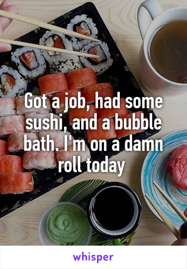 Got a job, had some sushi, and a bubble bath. I'm on a damn roll today