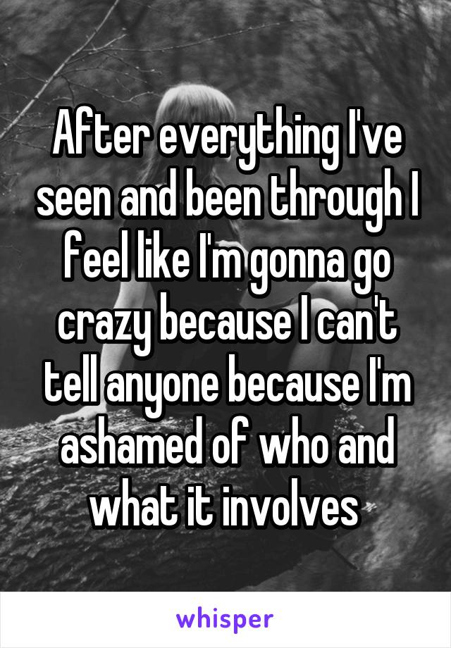 After everything I've seen and been through I feel like I'm gonna go crazy because I can't tell anyone because I'm ashamed of who and what it involves